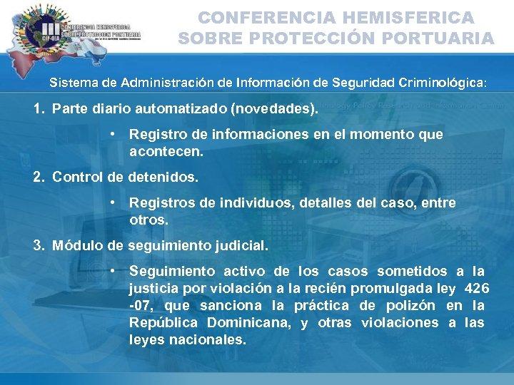 CONFERENCIA HEMISFERICA SOBRE PROTECCIÓN PORTUARIA Sistema de Administración de Información de Seguridad Criminológica: 1.