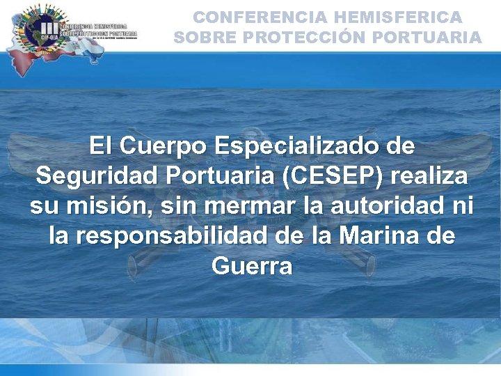 CONFERENCIA HEMISFERICA SOBRE PROTECCIÓN PORTUARIA El Cuerpo Especializado de Seguridad Portuaria (CESEP) realiza su