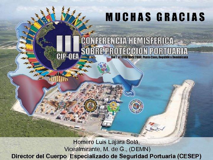 MUCHAS GRACIAS Homero Luis Lajara Solá, Vicealmirante, M. de G. , (DEMN) Director del