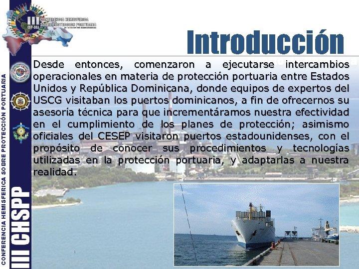 CONFERENCIA HEMISFERICA SOBRE PROTECCIÓN PORTUARIA Introducción Desde entonces, comenzaron a ejecutarse intercambios operacionales en