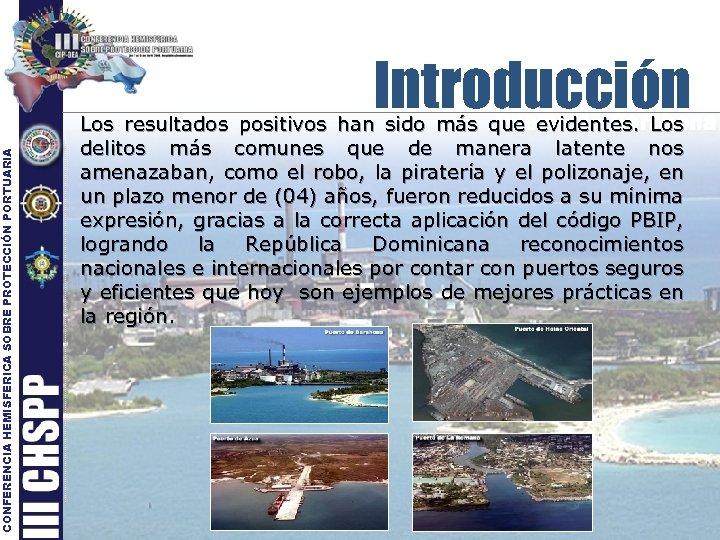 CONFERENCIA HEMISFERICA SOBRE PROTECCIÓN PORTUARIA Introducción Los resultados positivos han sido más que evidentes.