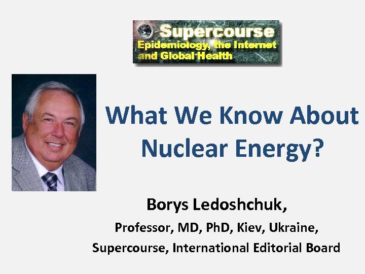 What We Know About Nuclear Energy? Borys Ledoshchuk, Professor, MD, Ph. D, Kiev, Ukraine,