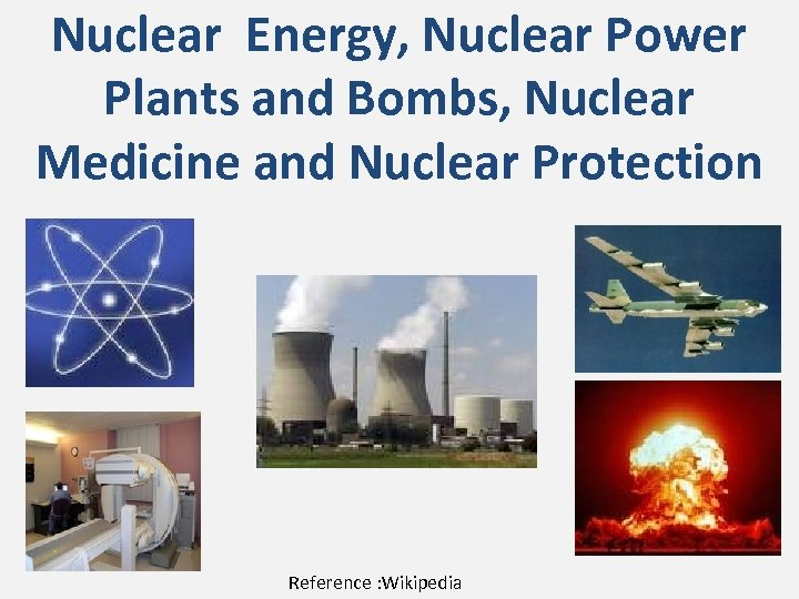 Nuclear Energy, Nuclear Power Plants and Bombs, Nuclear Medicine and Nuclear Protection Reference :