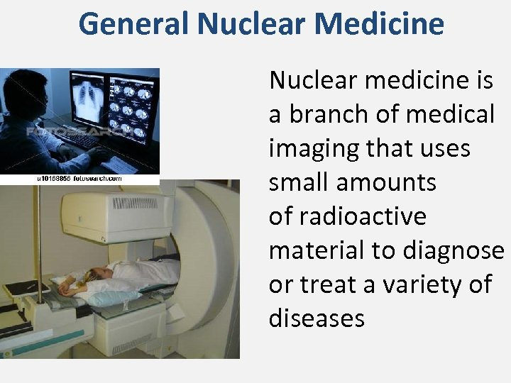 General Nuclear Medicine Nuclear medicine is a branch of medical imaging that uses