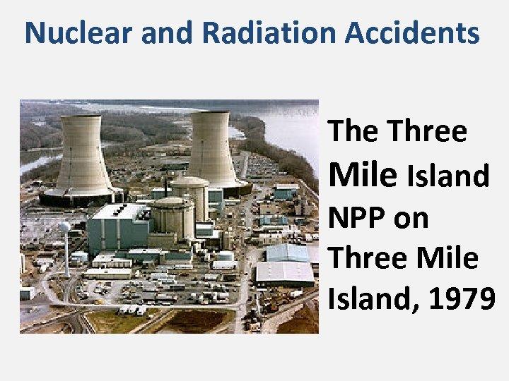 Nuclear and Radiation Accidents The Three Mile Island NPP on Three Mile Island, 1979