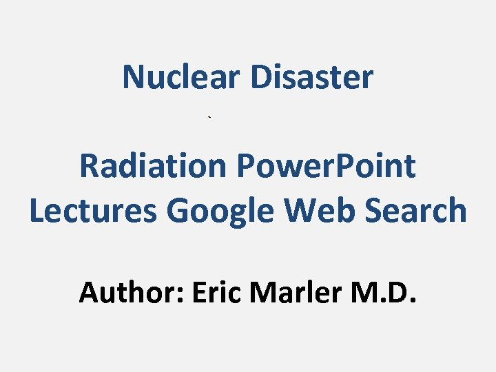 Nuclear Disaster Radiation Power. Point Lectures Google Web Search Author: Eric Marler M. D.