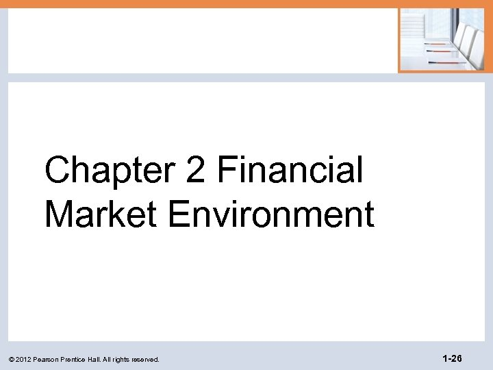 Chapter 2 Financial Market Environment © 2012 Pearson Prentice Hall. All rights reserved. 1