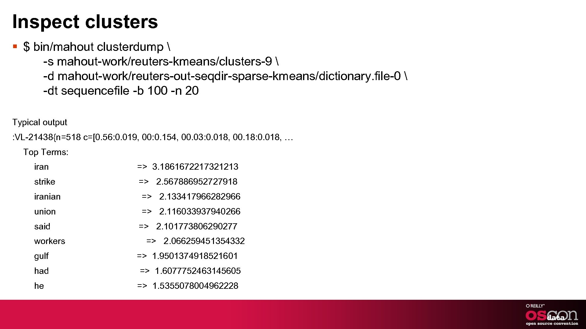 Inspect clusters § $ bin/mahout clusterdump  -s mahout-work/reuters-kmeans/clusters-9  -d mahout-work/reuters-out-seqdir-sparse-kmeans/dictionary. file-0