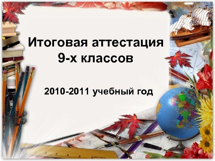 Итоговая аттестация 9 -х классов 2010 -2011 учебный год