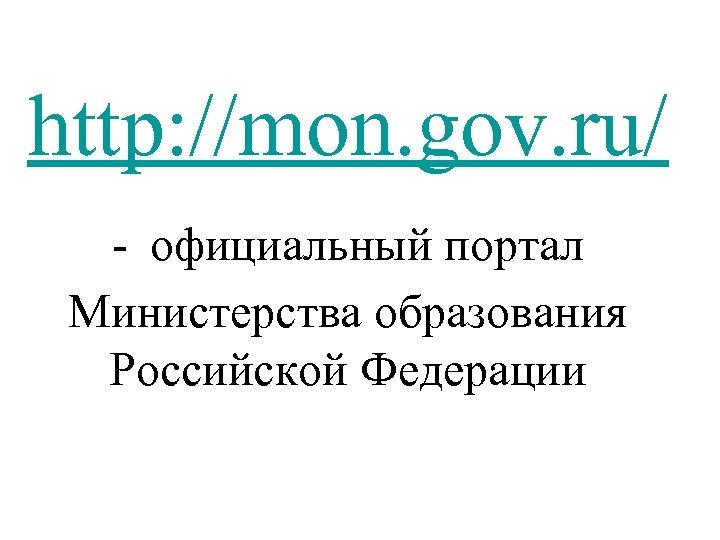 http: //mon. gov. ru/ - официальный портал Министерства образования Российской Федерации