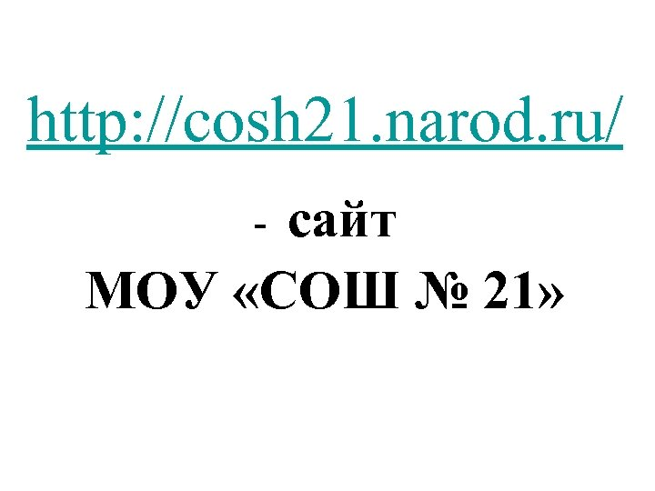 http: //cosh 21. narod. ru/ сайт МОУ «СОШ № 21» -