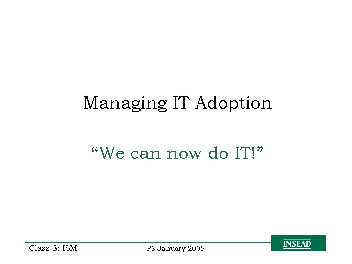 """Managing IT Adoption """"We can now do IT!"""" Class 3: ISM P 3 January"""