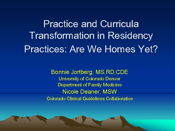 Practice and Curricula Transformation in Residency Practices: Are We Homes Yet? Bonnie Jortberg, MS,