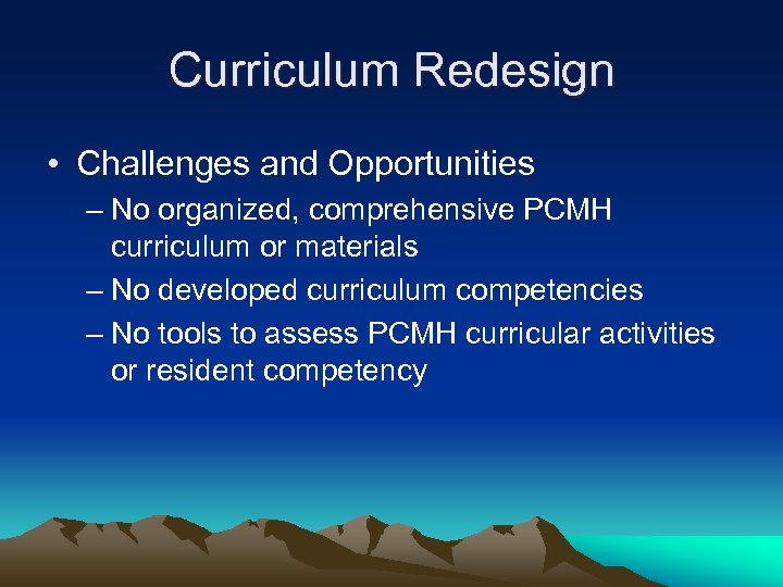 Curriculum Redesign • Challenges and Opportunities – No organized, comprehensive PCMH curriculum or materials