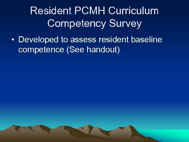 Resident PCMH Curriculum Competency Survey • Developed to assess resident baseline competence (See handout)