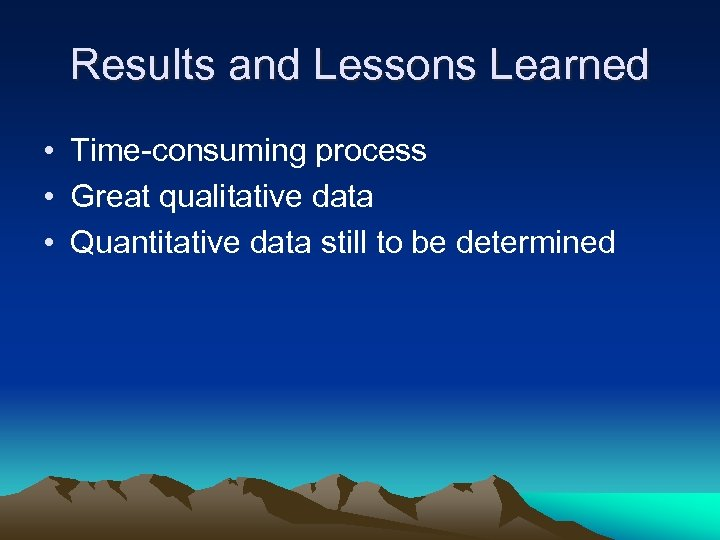 Results and Lessons Learned • Time-consuming process • Great qualitative data • Quantitative data