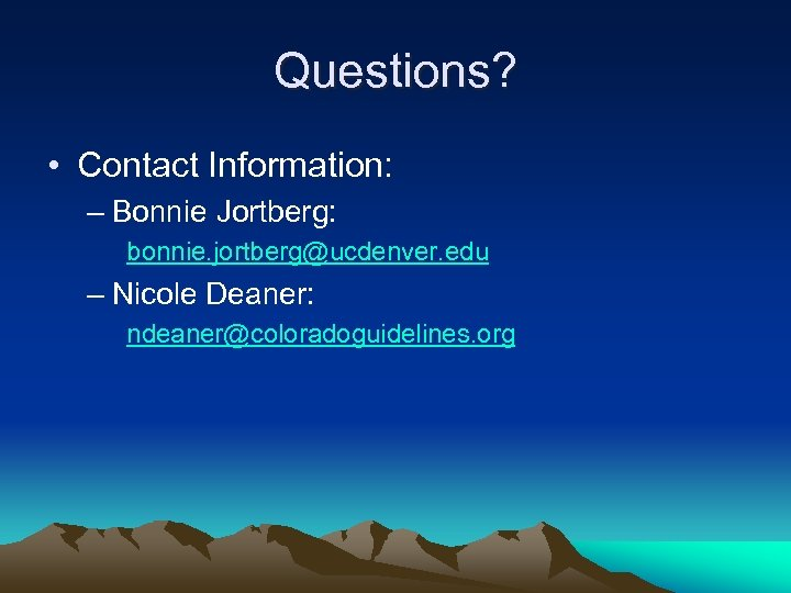 Questions? • Contact Information: – Bonnie Jortberg: bonnie. jortberg@ucdenver. edu – Nicole Deaner: ndeaner@coloradoguidelines.