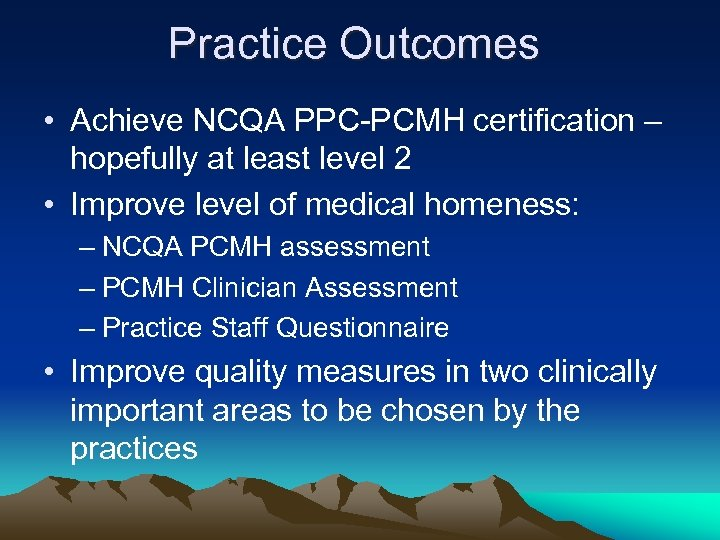 Practice Outcomes • Achieve NCQA PPC-PCMH certification – hopefully at least level 2 •