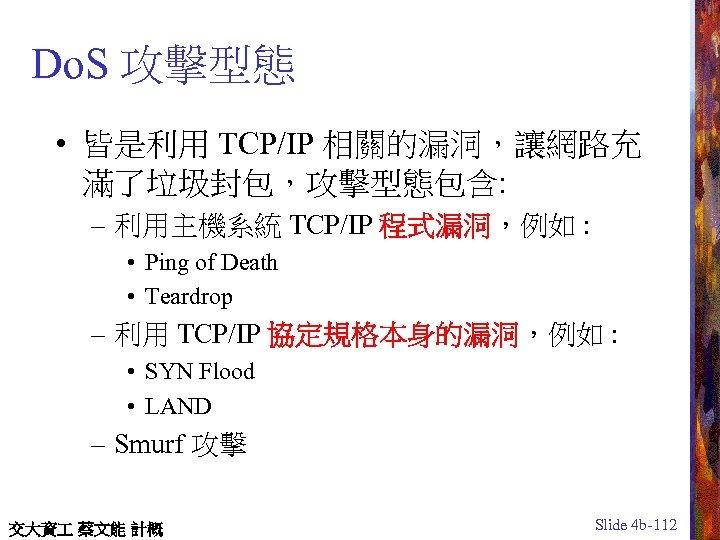 Do. S 攻擊型態 • 皆是利用 TCP/IP 相關的漏洞,讓網路充 滿了垃圾封包,攻擊型態包含: – 利用主機系統 TCP/IP 程式漏洞,例如 : •
