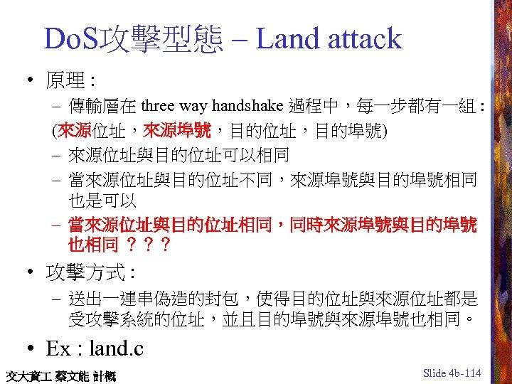 Do. S攻擊型態 – Land attack • 原理 : – 傳輸層在 three way handshake 過程中,每一步都有一組