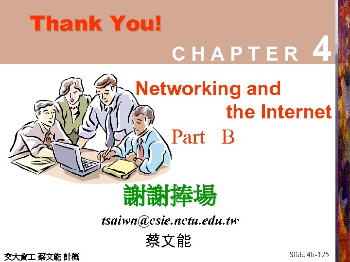 Thank You! CHAPTER 4 Networking and the Internet Part B 謝謝捧場 tsaiwn@csie. nctu. edu.