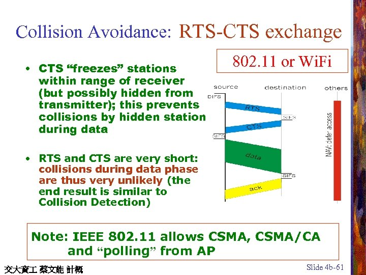 "Collision Avoidance: RTS-CTS exchange • CTS ""freezes"" stations within range of receiver (but possibly"