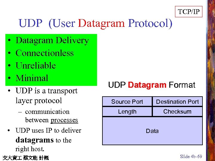 TCP/IP UDP (User Datagram Protocol) • • Datagram Delivery Connectionless Unreliable Minimal • UDP