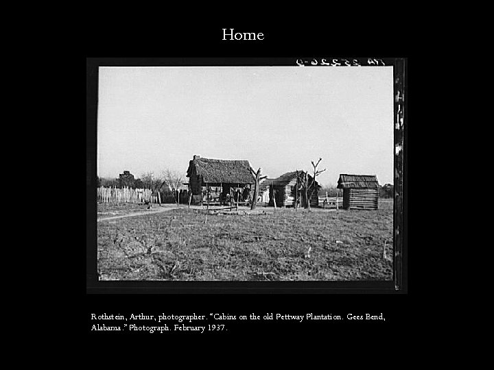 "Home Rothstein, Arthur, photographer. ""Cabins on the old Pettway Plantation. Gees Bend, Alabama. """