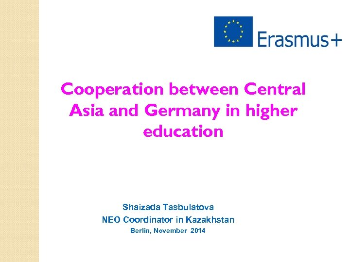 Cooperation between Central Asia and Germany in higher education Shaizada Tasbulatova NEO Coordinator in