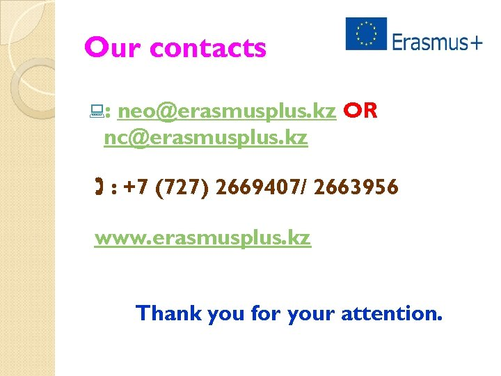 Our contacts : : neo@erasmusplus. kz OR nc@erasmusplus. kz : +7 (727) 2669407/ 2663956