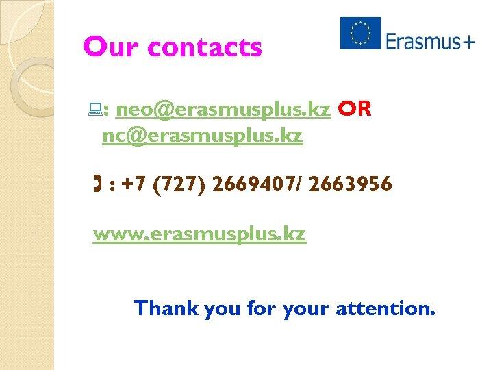 Our contacts : : neo@erasmusplus. kz OR nc@erasmusplus. kz : +7 (727) 2669407/ 2663956
