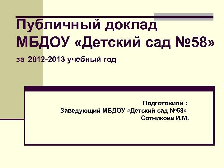 Публичный доклад МБДОУ «Детский сад № 58» за 2012 -2013 учебный год Подготовила :