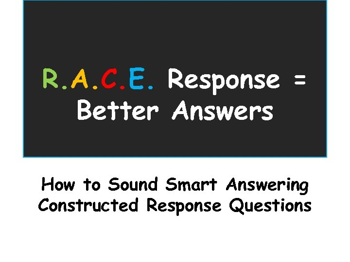 R. A. C. E. Response = Better Answers How to Sound Smart Answering Constructed
