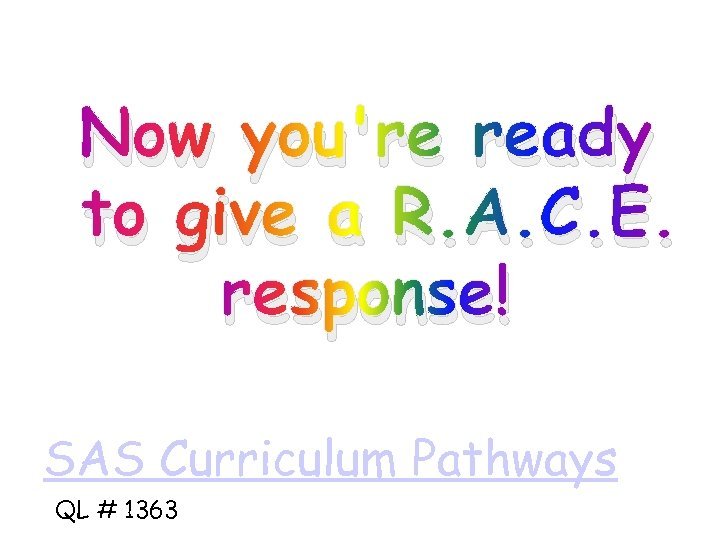 Now you're ready to give a R. A. C. E. response! SAS Curriculum Pathways