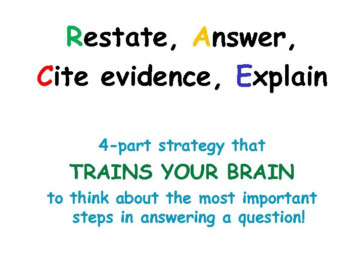 Restate, Answer, Cite evidence, Explain 4 -part strategy that TRAINS YOUR BRAIN to think