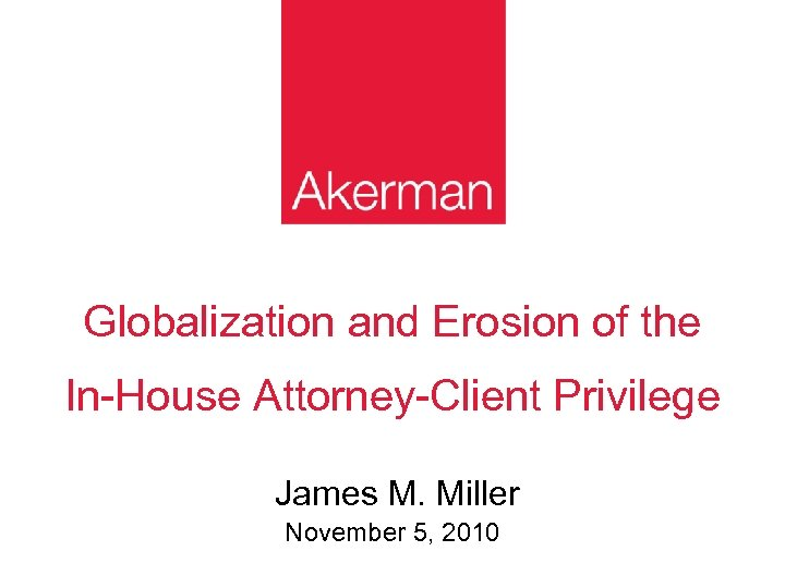 Globalization and Erosion of the In-House Attorney-Client Privilege James M. Miller November 5, 2010