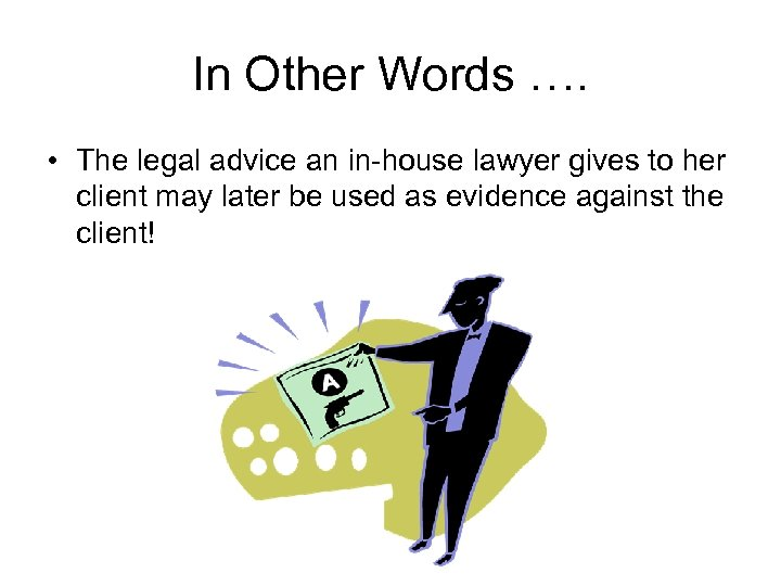 In Other Words …. • The legal advice an in-house lawyer gives to her