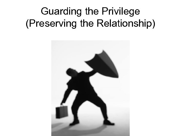 Guarding the Privilege (Preserving the Relationship)