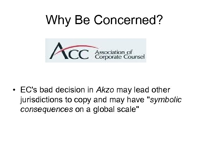 Why Be Concerned? • EC's bad decision in Akzo may lead other jurisdictions to