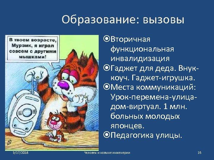 Образование: вызовы Вторичная функциональная инвалидизация Гаджет для деда. Внуккоуч. Гаджет-игрушка. Места коммуникаций: Урок-перемена-улицадом-виртуал. 1