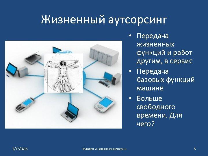 Жизненный аутсорсинг • Передача жизненных функций и работ другим, в сервис • Передача базовых