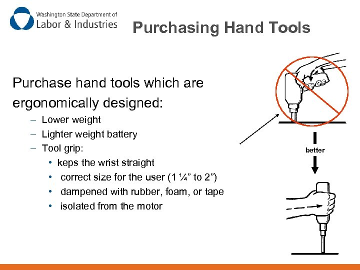 Purchasing Hand Tools Purchase hand tools which are ergonomically designed: – Lower weight –