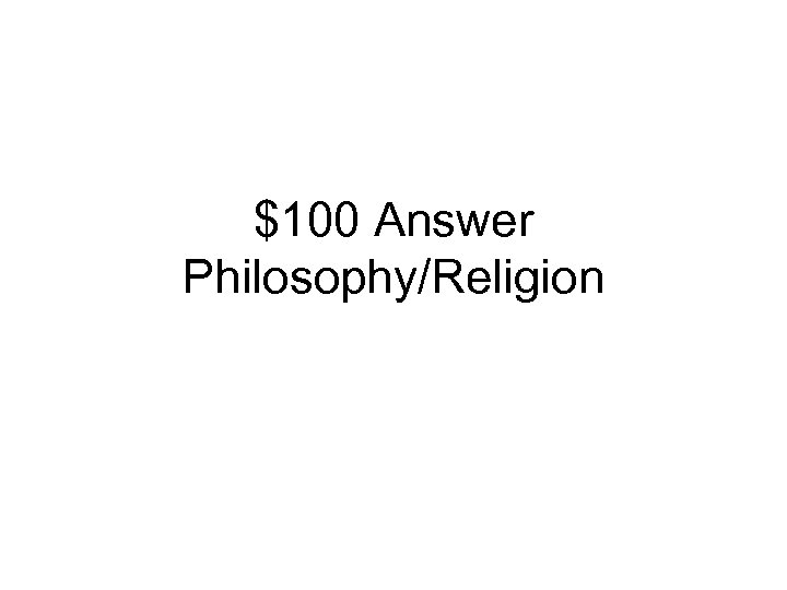 $100 Answer Philosophy/Religion
