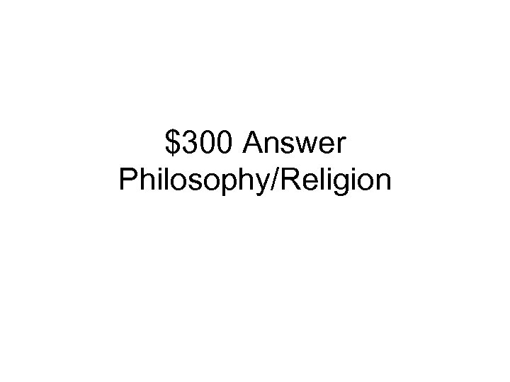 $300 Answer Philosophy/Religion
