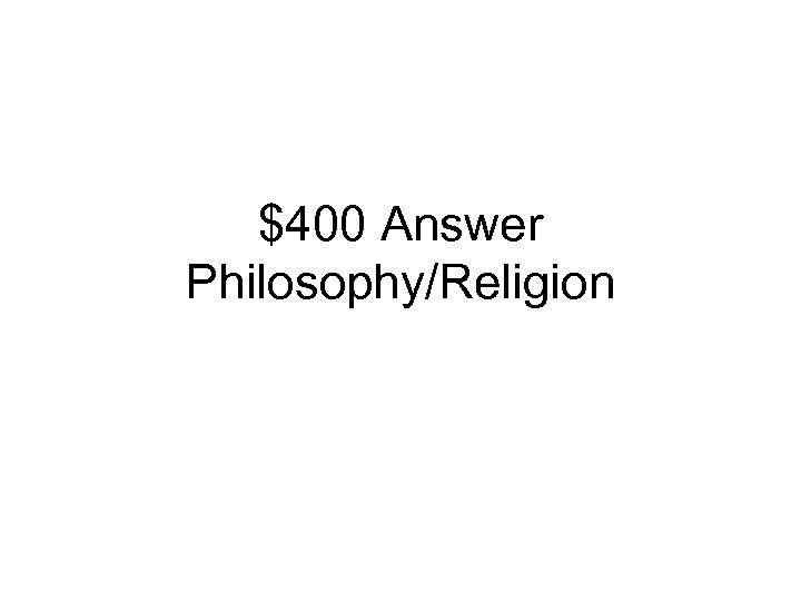 $400 Answer Philosophy/Religion