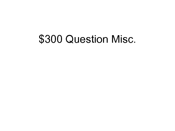 $300 Question Misc.