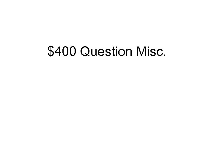 $400 Question Misc.