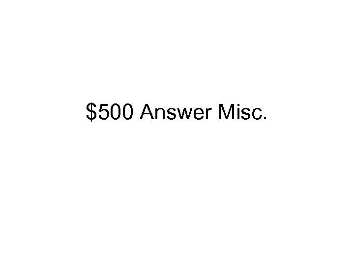 $500 Answer Misc.