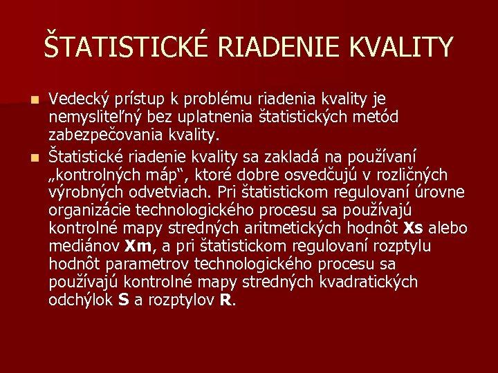 ŠTATISTICKÉ RIADENIE KVALITY Vedecký prístup k problému riadenia kvality je nemysliteľný bez uplatnenia štatistických