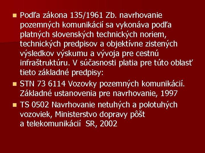 Podľa zákona 135/1961 Zb. navrhovanie pozemných komunikácií sa vykonáva podľa platných slovenských technických noriem,